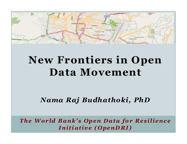 New Frontiers in Open     Data Movement     Nama Raj Budhathoki, PhDThe World Bank's Open Data for Resilience          Ini...