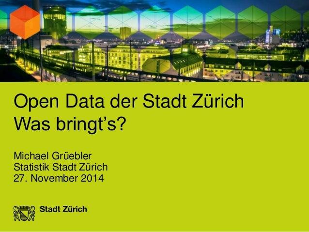 Open Data der Stadt Zürich  Was bringt's?  Michael Grüebler  Statistik Stadt Zürich  27. November 2014