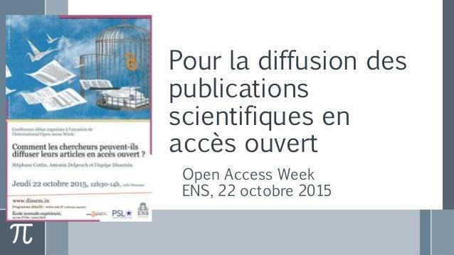 Pour la diffusion des publications scientifiques en accès ouvert Open Access Week ENS, 22 octobre 2015