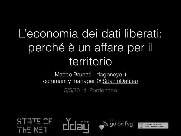 L'economia dei dati liberati: perché è un affare per il territorio Matteo Brunati - dagoneye.it community manager @ Spazio...