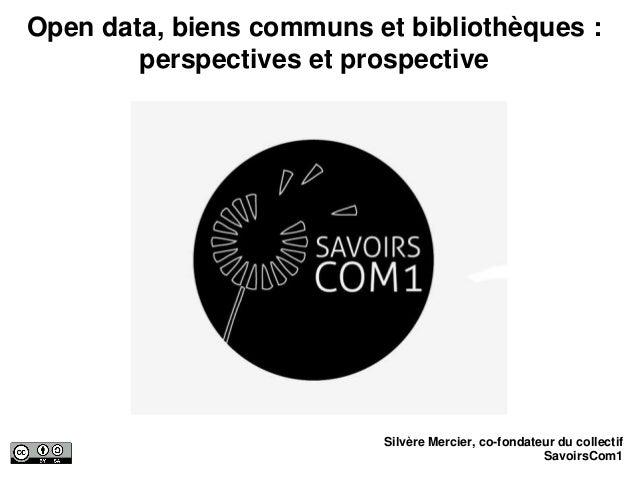 Open data, biens communs et bibliothèques : perspectives et prospective Silvère Mercier, co-fondateur du collectif Savoirs...