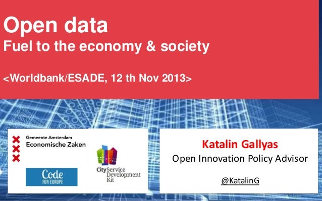 Open data Fuel to the economy & society <Worldbank/ESADE, 12 th Nov 2013>  Katalin Gallyas Open Innovation Policy Advisor ...