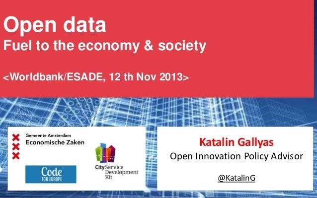 Open data Fuel to the economy & society <Worldbank/ESADE, 12 th Nov 2013>  Katalin Gallyas Open Innovation Policy Advisor ...