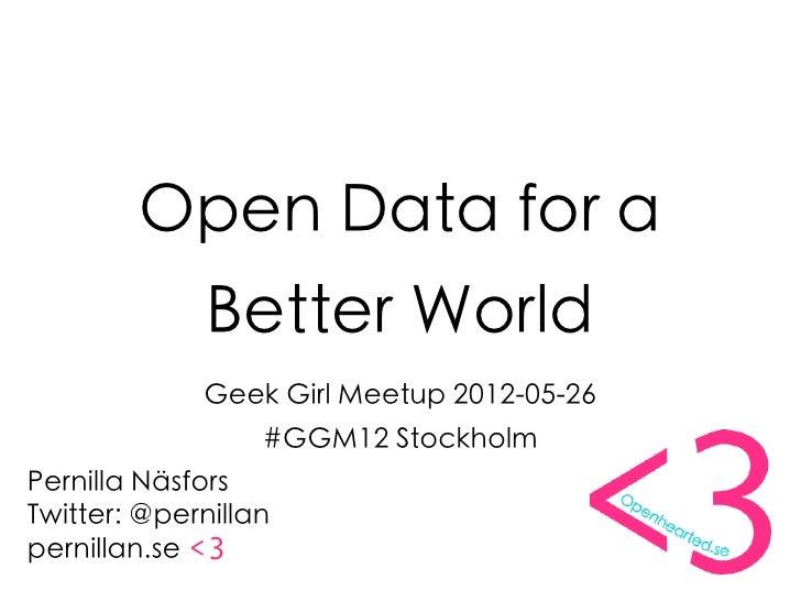 Open Data for a              Better World             Geek Girl Meetup 2012-05-26                  #GGM12 StockholmPernill...