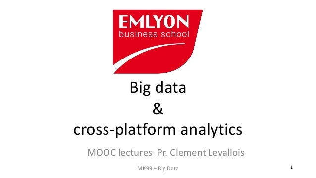 MK99 – Big Data  1  Big data & cross-platform analytics  MOOC lectures Pr. Clement Levallois