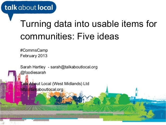 Turning data into usable items for     communities: Five ideas     #CommsCamp     February 2013     Sarah Hartley - sarah@...