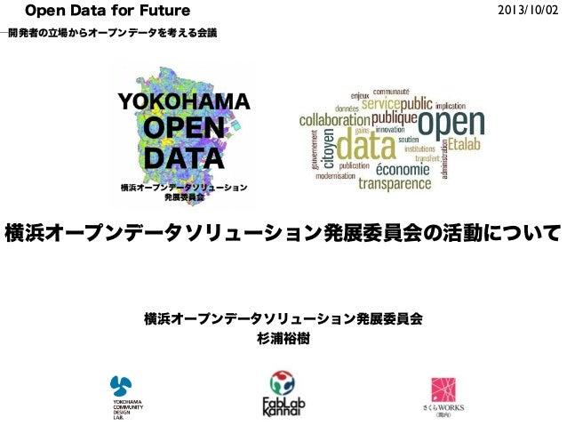2013/10/02Open Data for Future ─開発者の立場からオープンデータを考える会議 横浜オープンデータソリューション発展委員会 杉浦裕樹 横浜オープンデータソリューション発展委員会の活動について