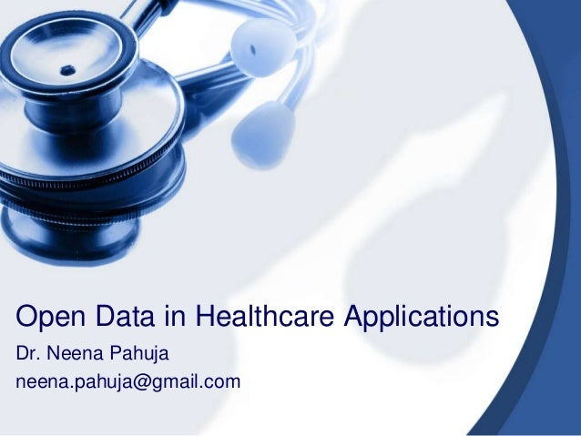 Open Data in Healthcare Applications Dr. Neena Pahuja neena.pahuja@gmail.com