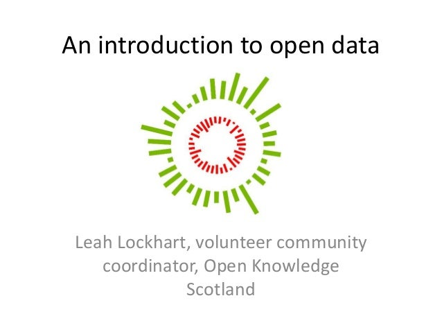 Leah Lockhart, volunteer community coordinator, Open Knowledge Scotland An introduction to open data