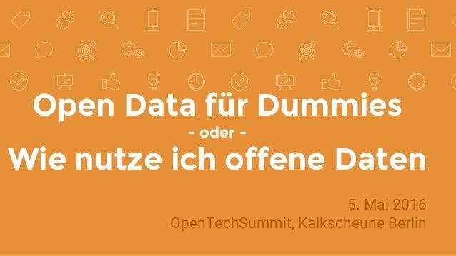 Open Data für Dummies - oder - Wie nutze ich offene Daten 5. Mai 2016 OpenTechSummit, Kalkscheune Berlin