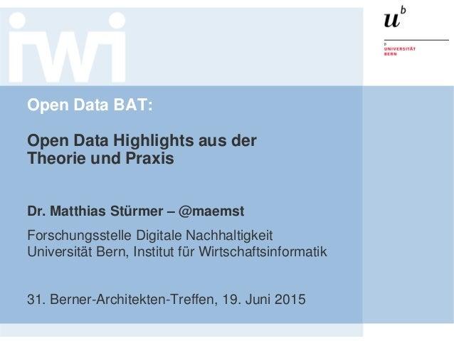 Open Data BAT: Open Data Highlights aus der Theorie und Praxis Dr. Matthias Stürmer – @maemst Forschungsstelle Digitale Na...