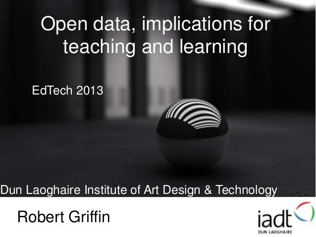Open data, implications forteaching and learningDun Laoghaire Institute of Art Design & TechnologyRobert GriffinEdTech 2013