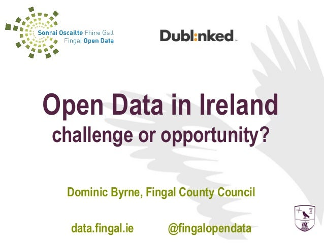 Open Data in Irelandchallenge or opportunity?  Dominic Byrne, Fingal County Council  data.fingal.ie     @fingalopendata