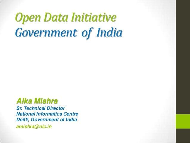 Open Data Initiative Government of India Alka Mishra Sr. Technical Director National Informatics Centre DeitY, Government ...