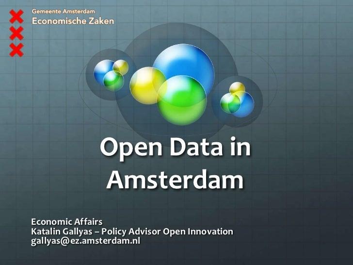 Open Data in Amsterdam<br />Economic Affairs<br />KatalinGallyas – Policy Advisor Open Innovation<br />gallyas@ez.amsterda...