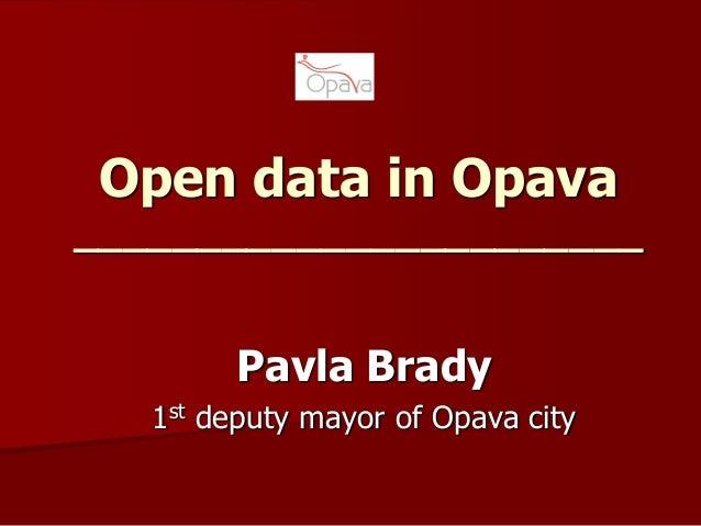 Open data in Opava _______________________ Pavla Brady 1st deputy mayor of Opava city