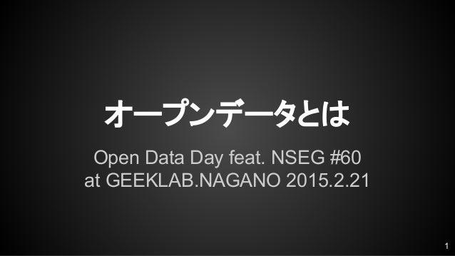オープンデータとは Open Data Day feat. NSEG #60 at GEEKLAB.NAGANO 2015.2.21 1
