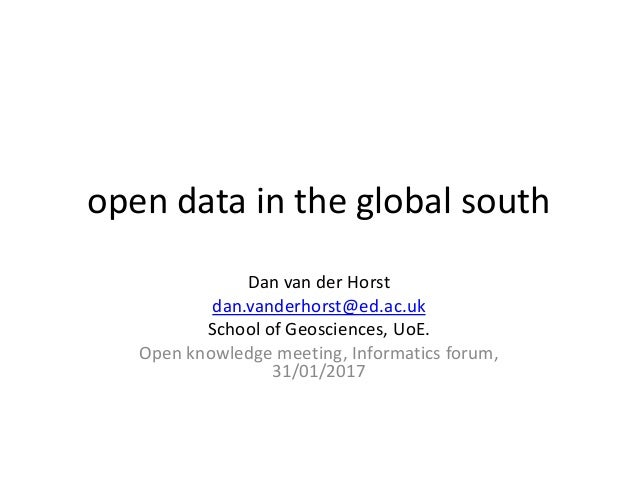 open data in the global south Dan van der Horst dan.vanderhorst@ed.ac.uk School of Geosciences, UoE. Open knowledge meetin...