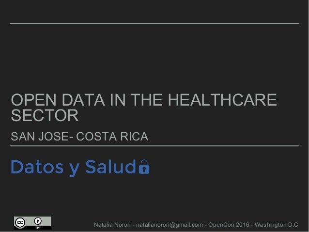 OPEN DATA IN THE HEALTHCARE SECTOR SAN JOSE- COSTA RICA Natalia Norori - natalianorori@gmail.com - OpenCon 2016 - Washingt...