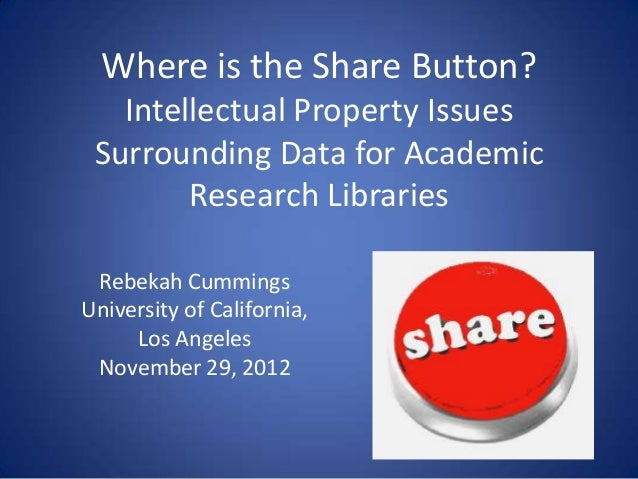 Where is the Share Button?   Intellectual Property Issues Surrounding Data for Academic        Research Libraries Rebekah ...