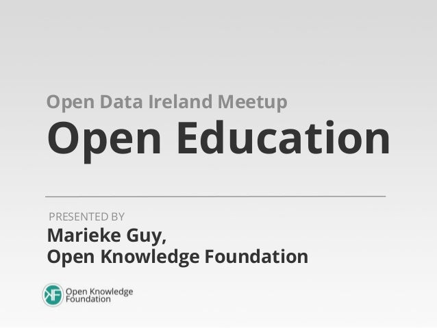 Open Data Ireland Meetup  Open Education PRESENTED BY  Marieke Guy, Open Knowledge Foundation