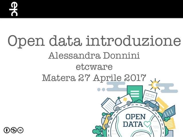 Open data introduzione Alessandra Donnini etcware Matera 27 Aprile 2017