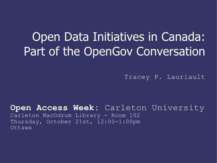Open Data Initiatives in Canada:  Part of the OpenGov Conversation Tracey P. Lauriault Open Access Week:  Carleton Univers...