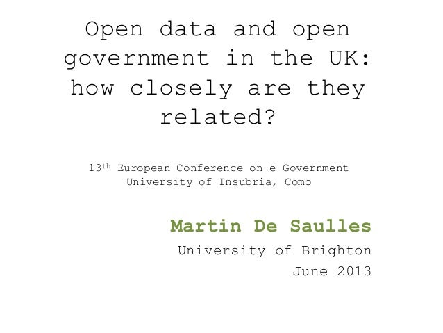 Open data and opengovernment in the UK:how closely are theyrelated?Martin De SaullesUniversity of BrightonJune 201313th Eu...