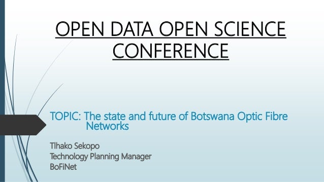 OPEN DATA OPEN SCIENCE CONFERENCE TOPIC: The state and future of Botswana Optic Fibre Networks Tlhako Sekopo Technology Pl...