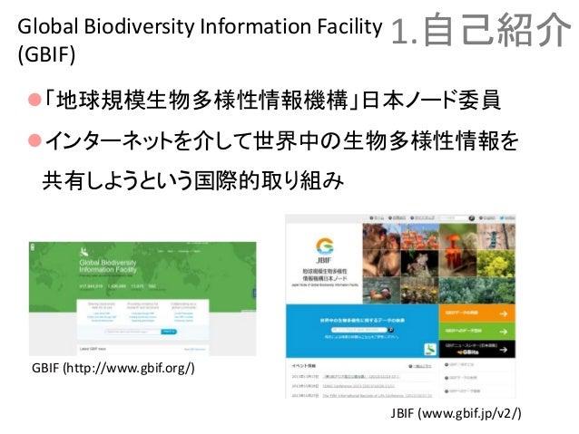「地球規模生物多様性情報機構」日本ノード委員 インターネットを介して世界中の生物多様性情報を 共有しようという国際的取り組み 1.自己紹介Global Biodiversity Information Facility (GBIF) GBI...