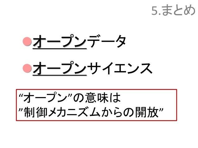 """5.まとめ オープンデータ オープンサイエンス """"オープン""""の意味は """"制御メカニズムからの開放"""""""