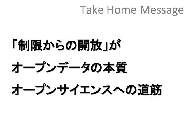 Take Home Message 「制限からの開放」が オープンデータの本質 オープンサイエンスへの道筋