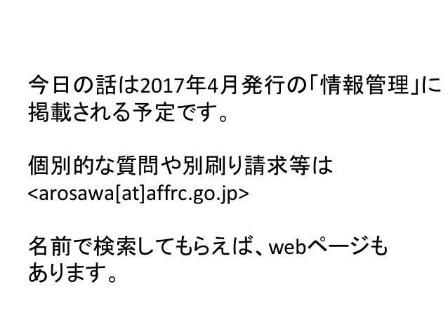 宣伝 今日の話は2017年4月発行の「情報管理」に 掲載される予定です。 個別的な質問や別刷り請求等は <arosawa[at]affrc.go.jp> 名前で検索してもらえば、webページも あります。