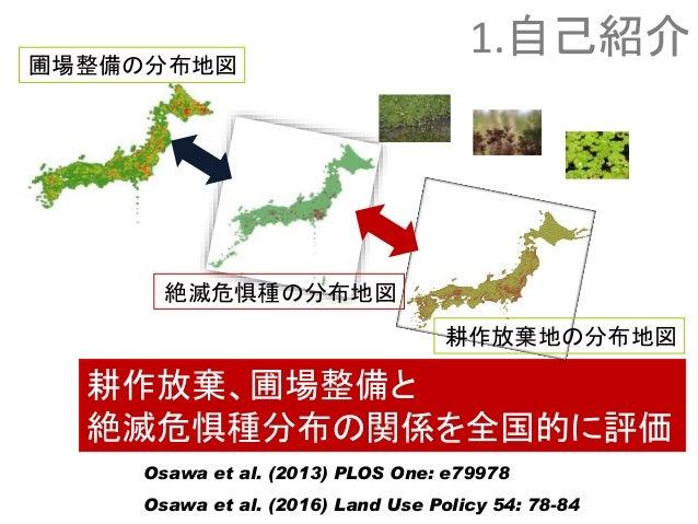 耕作放棄、圃場整備と 絶滅危惧種分布の関係を全国的に評価 絶滅危惧種の分布地図 耕作放棄地の分布地図 Osawa et al. (2013) PLOS One: e79978 Osawa et al. (2016) Land Use Polic...