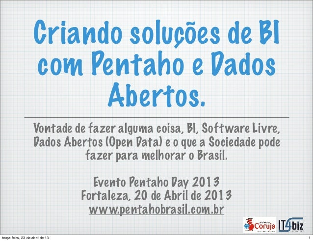 Criando soluções de BIcom Pentaho e DadosAbertos.Vontade de fazer alguma coisa, BI, Software Livre,Dados Abertos (Open Dat...