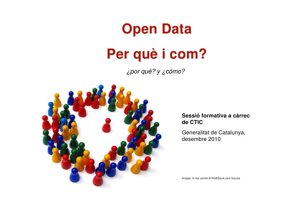 Open DataPer què i com?  ¿por qué? y ¿cómo?                   Sessió formativa a càrrec                   de CTIC         ...