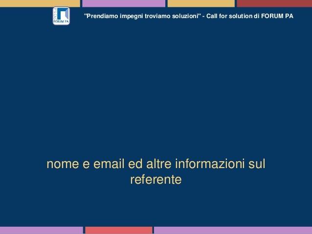 """""""Prendiamo impegni troviamo soluzioni"""" - Call for solution di FORUM PA nome e email ed altre informazioni sul referente"""