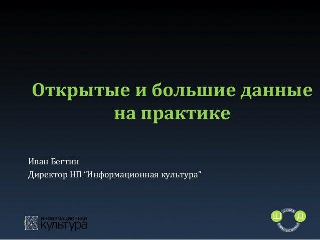 """Открытые  и  большие  данные   на  практике   Иван  Бегтин   Директор  НП  """"Информационная  культура..."""