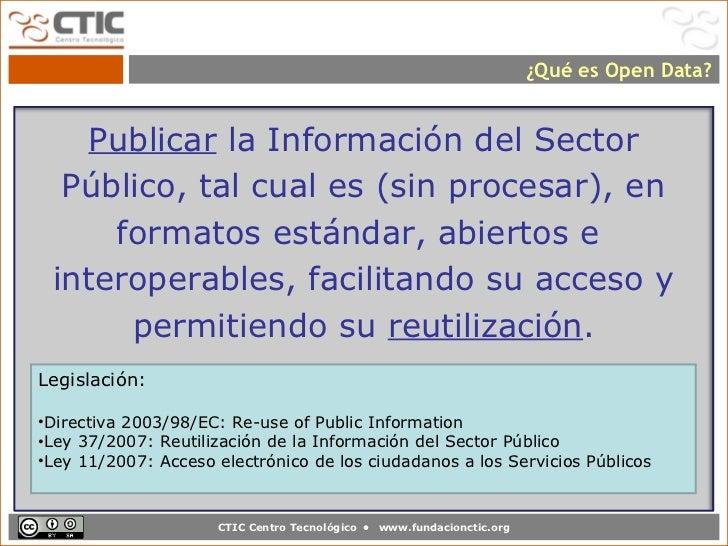 ¿Qué es Open Data?    Publicar la Información del Sector  Público, tal cual es (sin procesar), en     formatos estándar, a...