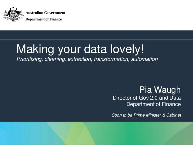 1 Making your data lovely! Prioritising, cleaning, extraction, transformation, automation Pia Waugh Director of Gov 2.0 an...