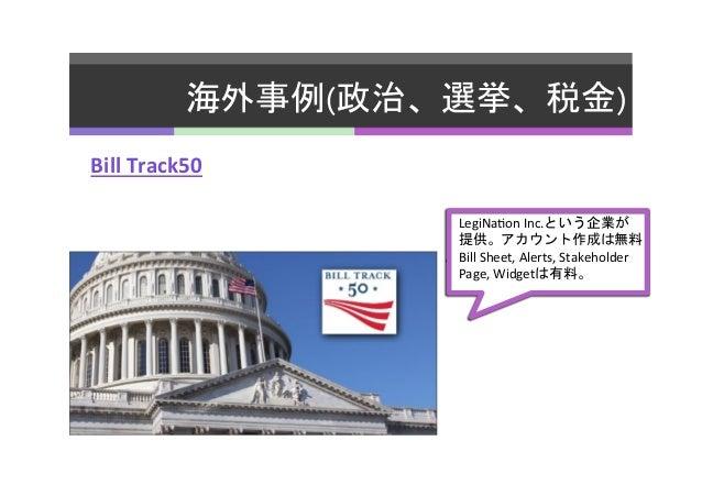 海外事例(政治、選挙、税金)   Bill  Track50   LegiNa2on  Inc.という企業が   提供。アカウント作成は無料   。Bill  Sheet,  Alerts,  Stakehold...