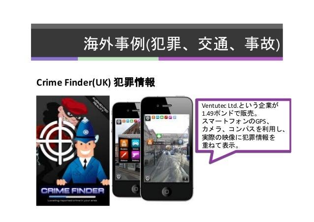 海外事例(犯罪、交通、事故)   Crime  Finder(UK)  犯罪情報   Ventutec  Ltd.という企業が   1.49ポンドで販売。   スマートフォンのGPS、   カメラ、コンパスを利用し...