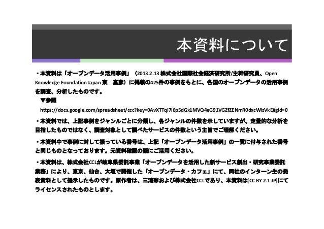 本資料について   ・本資料は「オープンデータ活用事例」(2013.2.13  株式会社国際社会経済研究所/主幹研究員、Open   Knowledge  Founda5on  Japan  東 富彦)に掲載の425件の事...