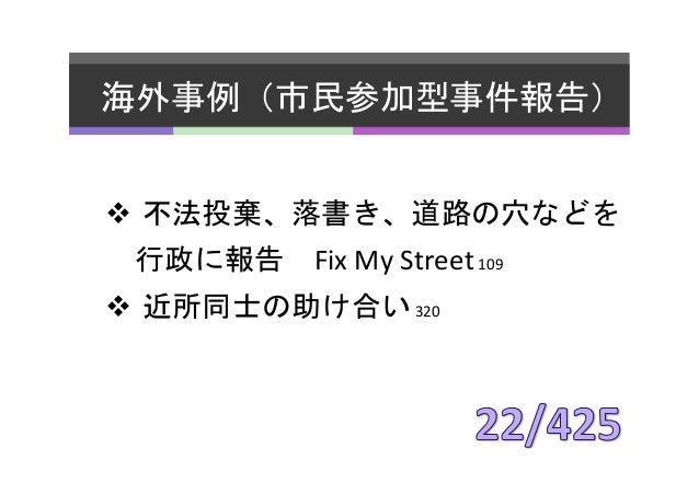 海外事例(市民参加型事件報告)   v 不法投棄、落書き、道路の穴などを    行政に報告 Fix  My  Street  109   v 近所同士の助け合い  320