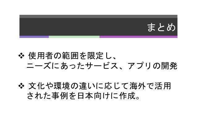 まとめ   v 使用者の範囲を限定し、    ニーズにあったサービス、アプリの開発   v 文化や環境の違いに応じて海外で活用    された事例を日本向けに作成。