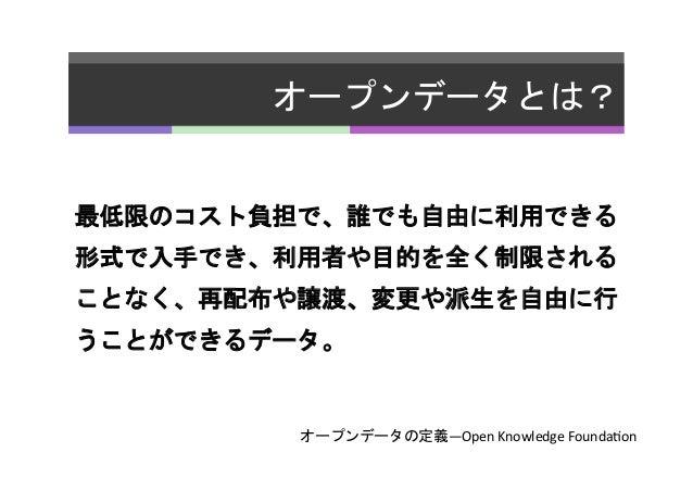 オープンデータとは?   最低限のコスト負担で、誰でも自由に利用できる 形式で入手でき、利用者や目的を全く制限される ことなく、再配布や譲渡、変更や派生を自由に行 うことができるデータ。   オープンデータの定義—Open  Knowl...