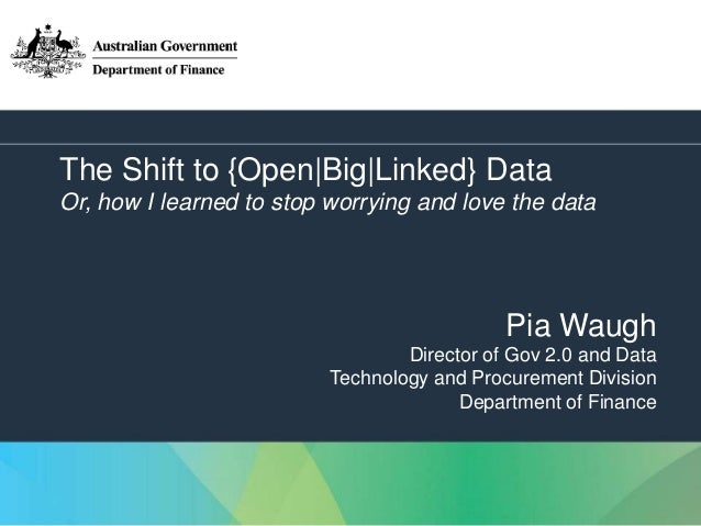 1 The Shift to {Open Big Linked} Data Or, how I learned to stop worrying and love the data Pia Waugh Director of Gov 2.0 a...