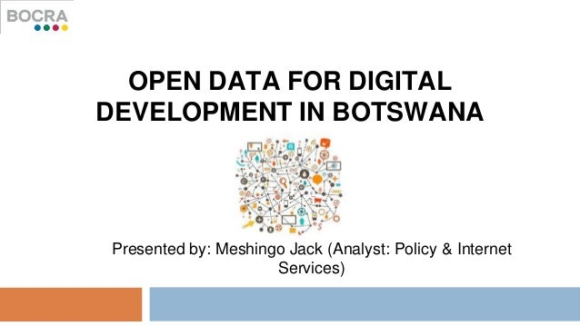 OPEN DATA FOR DIGITAL DEVELOPMENT IN BOTSWANA Presented by: Meshingo Jack (Analyst: Policy & Internet Services)