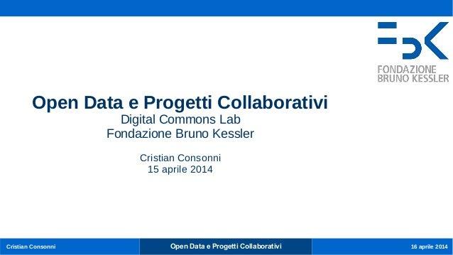 Open Data e Progetti CollaborativiCristian Consonni 16 aprile 2014 Open Data e Progetti Collaborativi Digital Commons Lab ...