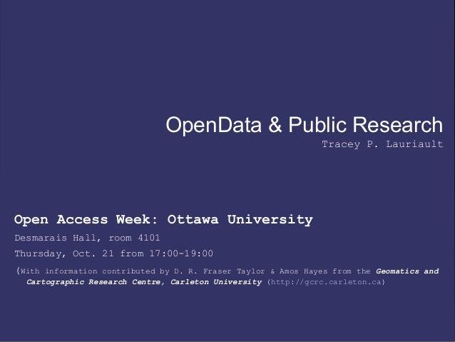 OpenData & Public Research Tracey P. Lauriault Open Access Week: Ottawa University Desmarais Hall, room 4101 Thursday, Oct...